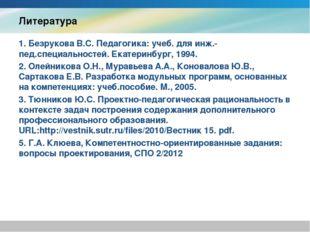 Литература 1. Безрукова В.С. Педагогика: учеб. для инж.-пед.специальностей. Е