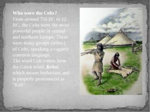 Who were the Celts? From around 750 BC to 12 BC, the Celts were the most powe