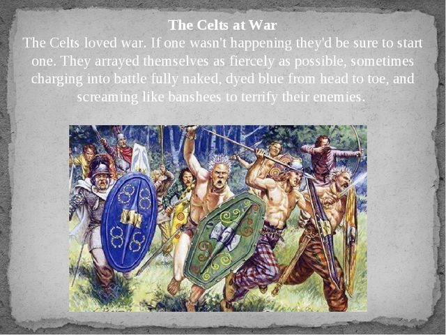 The Celts at War The Celts loved war. If one wasn't happening they'd be sure...