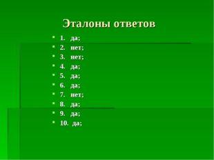 Эталоны ответов 1. да; 2. нет; 3. нет; 4. да; 5. да; 6. да; 7. нет; 8. да; 9.