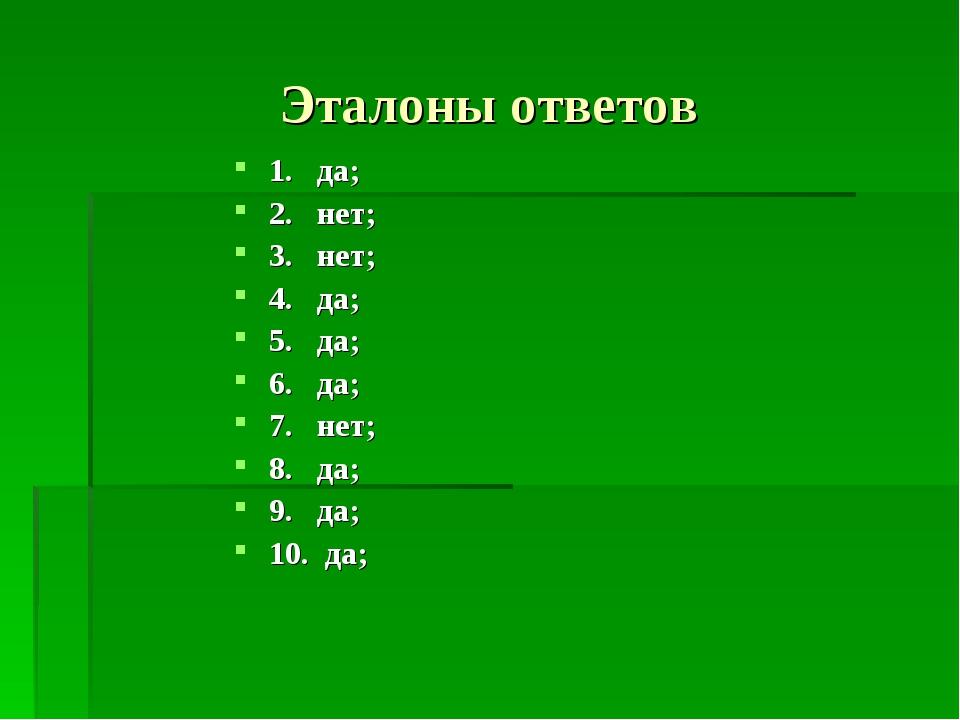 Эталоны ответов 1. да; 2. нет; 3. нет; 4. да; 5. да; 6. да; 7. нет; 8. да; 9....