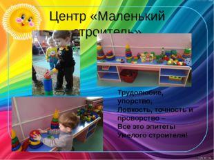 Центр «Маленький строитель» Трудолюбие, упорство, Ловкость, точность и провор