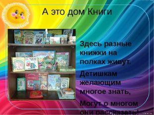 А это дом Книги Здесь разные книжки на полках живут. Детишкам желающим многое