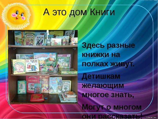 А это дом Книги Здесь разные книжки на полках живут. Детишкам желающим многое...