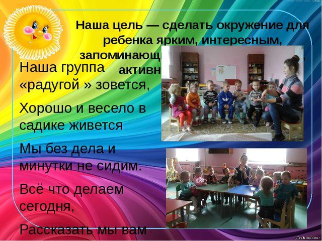 Наша цель — сделать окружение для ребенка ярким, интересным, запоминающимся,...