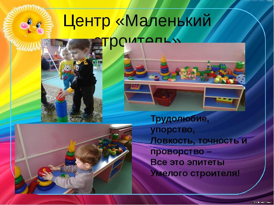 Центр «Маленький строитель» Трудолюбие, упорство, Ловкость, точность и провор...