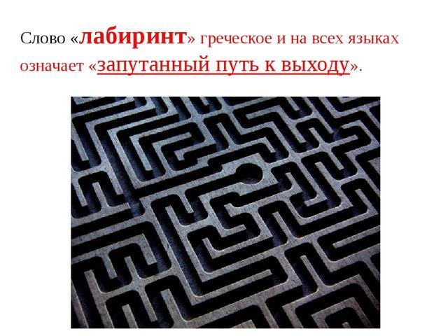 Слово «лабиринт» греческое и на всех языках означает «запутанный путь к выход...