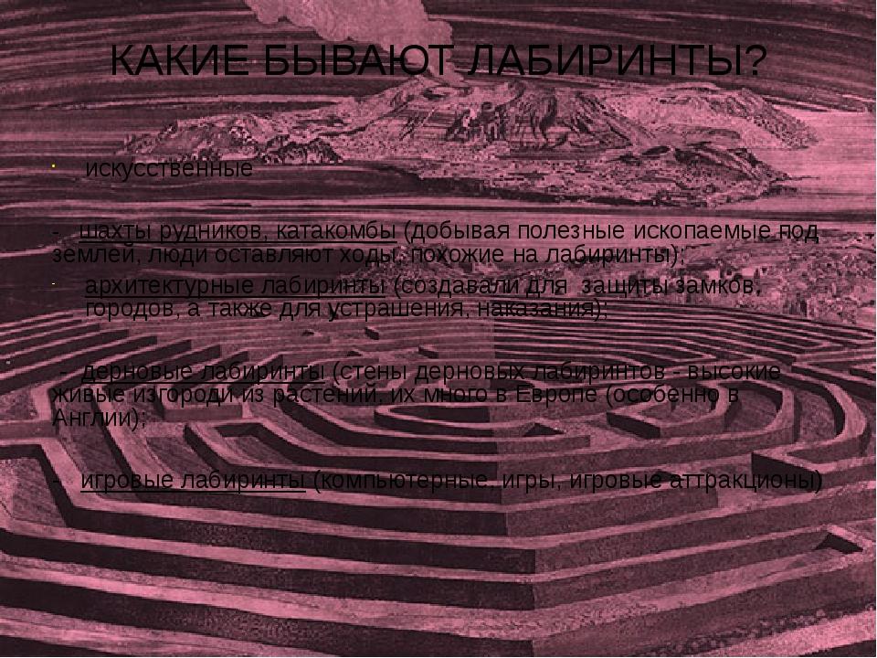 КАКИЕ БЫВАЮТ ЛАБИРИНТЫ? искусственные - шахты рудников, катакомбы (добывая по...