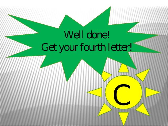 Well done! Get your fourth letter! C