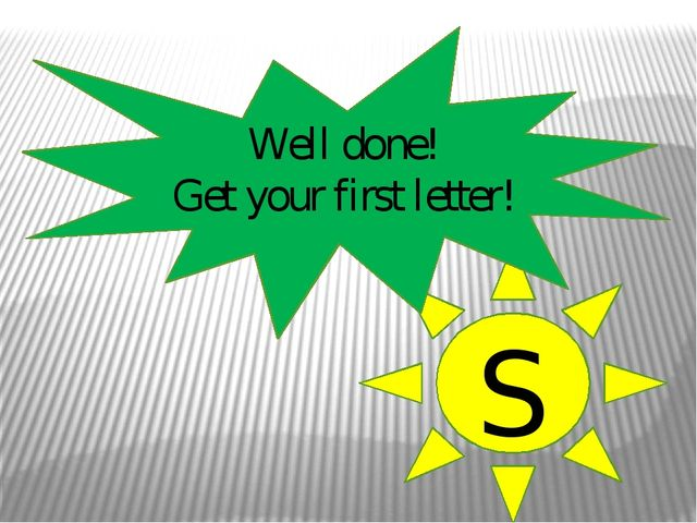 Well done! Get your first letter! S