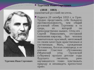 Тургенев Иван Сергеевич (1818 - 1883) - знаменитый русский писатель. Родился