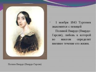 Полина Виардо (Виардо-Гарсия) 1 ноября 1843 Тургенев знакомится с певицей По