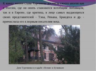 Дом Тургенева в усадьбе «Ясени» в Буживале К концу жизни слава Тургенева дост