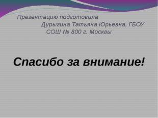 Презентацию подготовила Дурыгина Татьяна Юрьевна, ГБОУ СОШ № 800 г. Москвы С