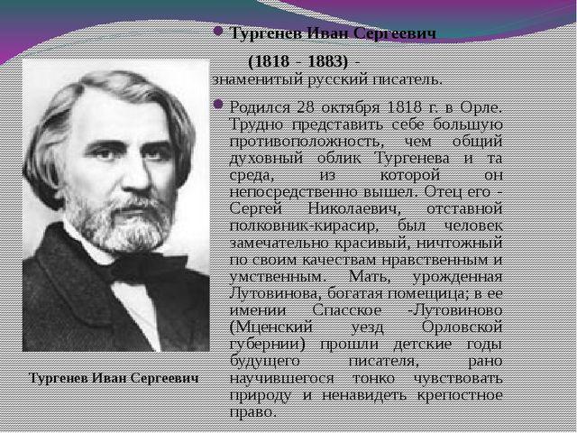 Тургенев Иван Сергеевич (1818 - 1883) - знаменитый русский писатель. Родился...