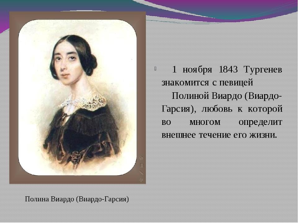 Полина Виардо (Виардо-Гарсия) 1 ноября 1843 Тургенев знакомится с певицей По...