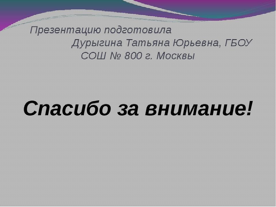 Презентацию подготовила Дурыгина Татьяна Юрьевна, ГБОУ СОШ № 800 г. Москвы С...
