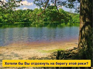 Вы бы хотели отдохнуть на берегу этой реки? Хотели бы Вы отдохнуть на берегу