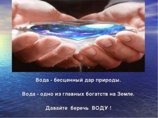 Вода - бесценный дар природы. Вода - одно из главных богатств на Земле. Дава