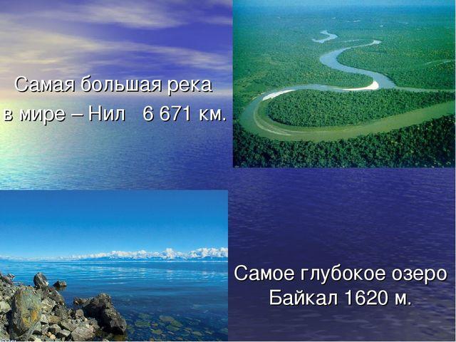 Самая большая река в мире – Нил 6671 км. Самое глубокое озеро Байкал 1620 м.