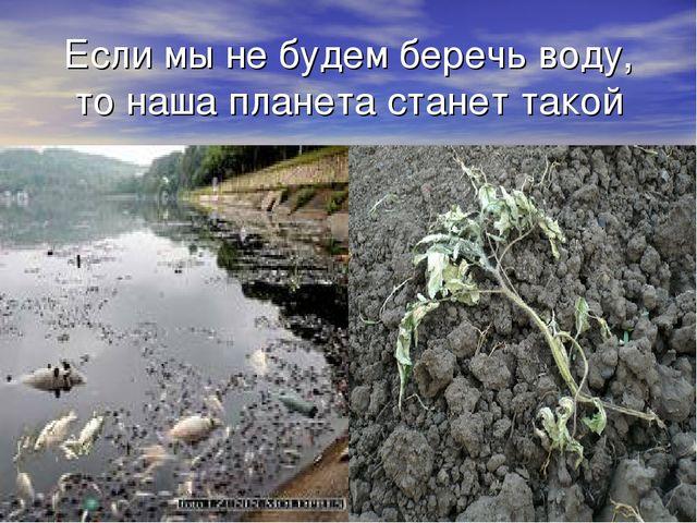 Если мы не будем беречь воду, то наша планета станет такой