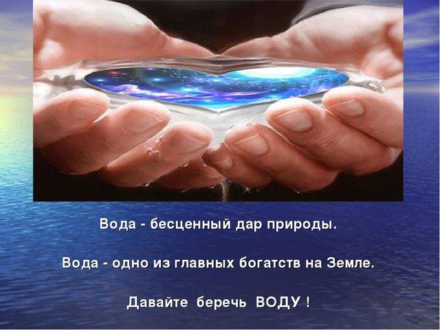 Вода - бесценный дар природы. Вода - одно из главных богатств на Земле. Дава...