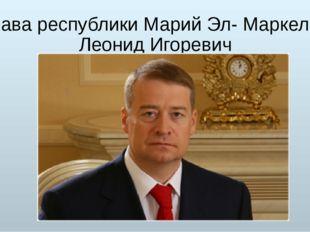 Глава республики Марий Эл- Маркелов Леонид Игоревич