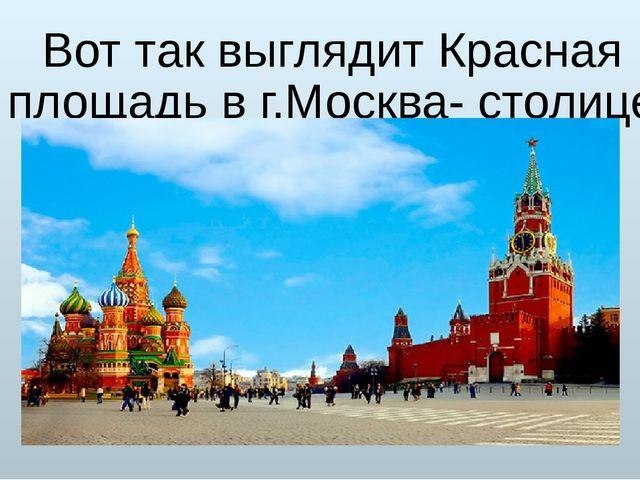 Вот так выглядит Красная площадь в г.Москва- столице России