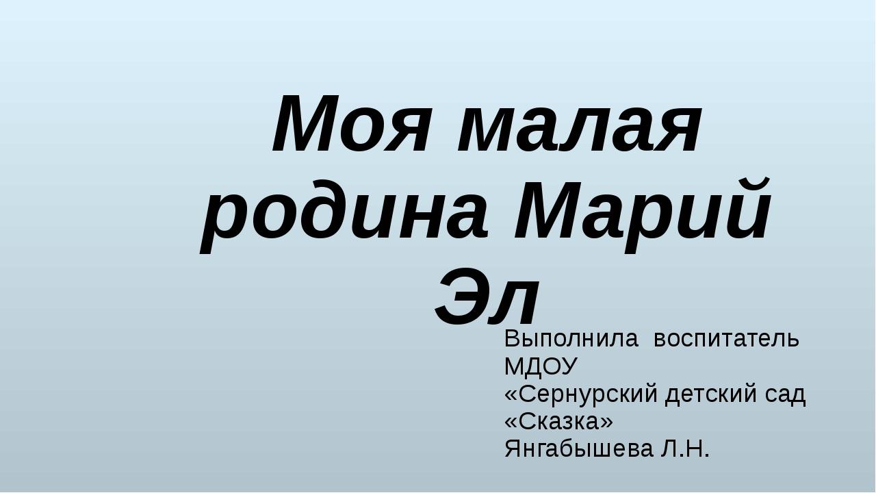 Выполнила воспитатель МДОУ «Сернурский детский сад «Сказка» Янгабышева Л.Н. М...
