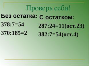 Проверь себя! Без остатка: 378:7=54 370:185=2 С остатком: 287:24=11(ост.23) 3