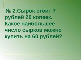 № 2.Сырок стоит 7 рублей 20 копеек. Какое наибольшее число сырков можно купи