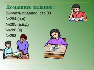 Домашнее задание: Выучить правило: стр.83 №284 (а,в) №285 (а,в,д) №286 (а) №298