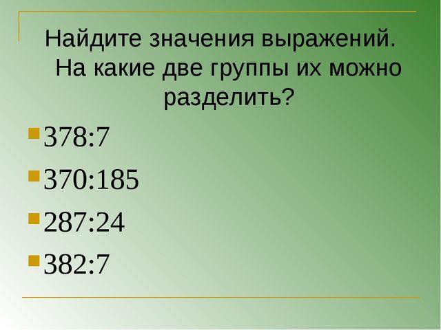 Найдите значения выражений. На какие две группы их можно разделить? 378:7 370...