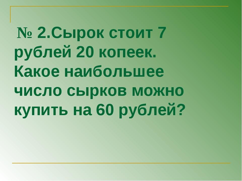 № 2.Сырок стоит 7 рублей 20 копеек. Какое наибольшее число сырков можно купи...