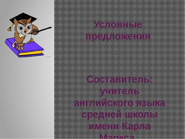 Условные предложения Составитель: учитель английского языка средней школы име...