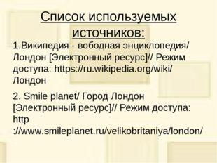 Список используемых источников: 1.Википедия - вободная энциклопедия/ Лондон [