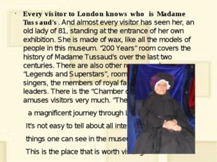 Every visitor to London knows who is Madame Tussaud's. And almost every visit