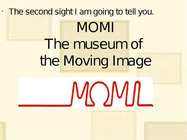 MOMI The museum of the Moving Image The second sight I am going to tell you.