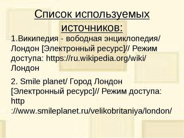 Список используемых источников: 1.Википедия - вободная энциклопедия/ Лондон [...
