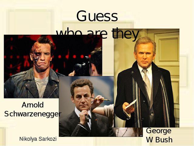 George W Bush Nikolya Sarkozi Arnold Schwarzenegger Guess who are they