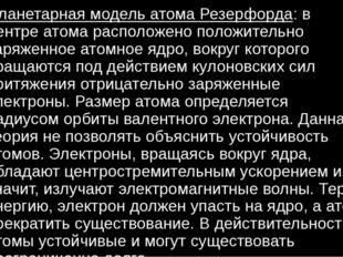 Планетарная модель атома Резерфорда: в центре атома расположено положительно