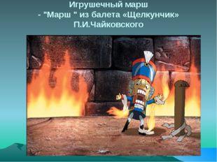 """Игрушечный марш - """"Марш """" из балета «Щелкунчик» П.И.Чайковского"""