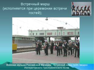 Встречный марш (исполняется при церемонии встречи гостей); Военная музыка Рос