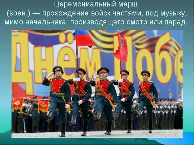 Церемониальный марш (воен.) — прохождение войск частями, под музыку, мимо нач...