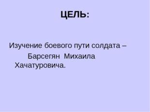 ЦЕЛЬ: Изучение боевого пути солдата – Барсегян Михаила Хачатуровича.