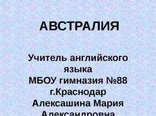 АВСТРАЛИЯ Учитель английского языка МБОУ гимназия №88 г.Краснодар Алексашина