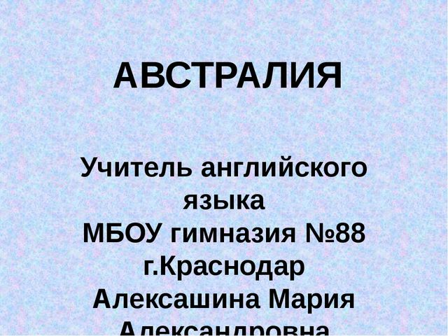 АВСТРАЛИЯ Учитель английского языка МБОУ гимназия №88 г.Краснодар Алексашина...