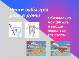Чисти зубы два раза в день! Обязательно мой фрукты и овощи перед тем как съес