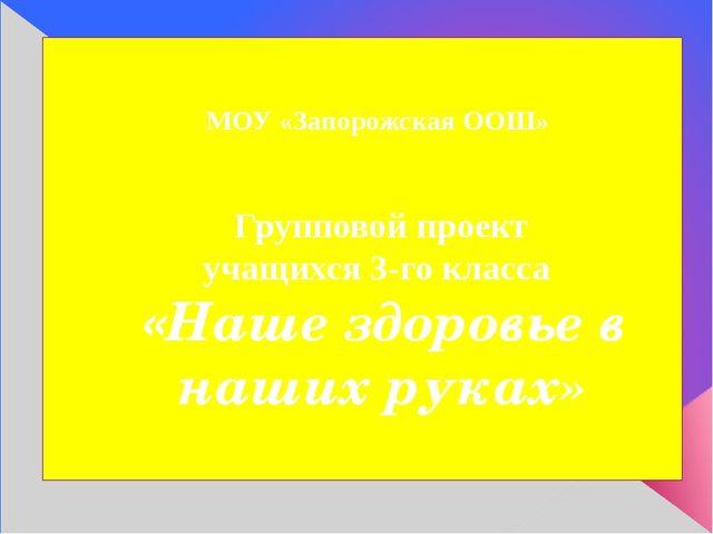 МОУ «Запорожская ООШ» Групповой проект учащихся 3-го класса «Наше здоровье в...