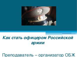 Как стать офицером Российской армии Преподаватель – организатор ОБЖ Дегтярёв